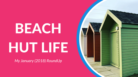 Beach Hut life My January 2018 RoundUp